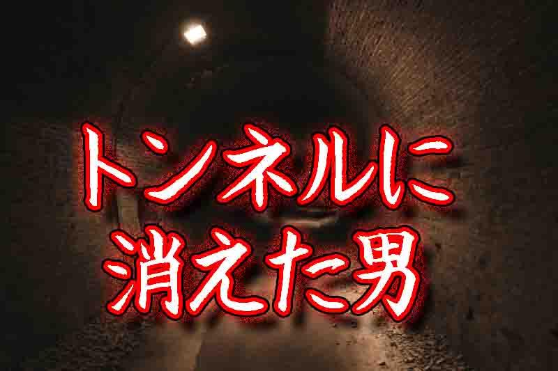 実話の怖い話「トンネルに消えた男」