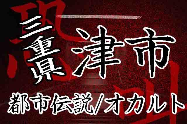 三重県津市の心霊スポット、オカルト、都市伝説